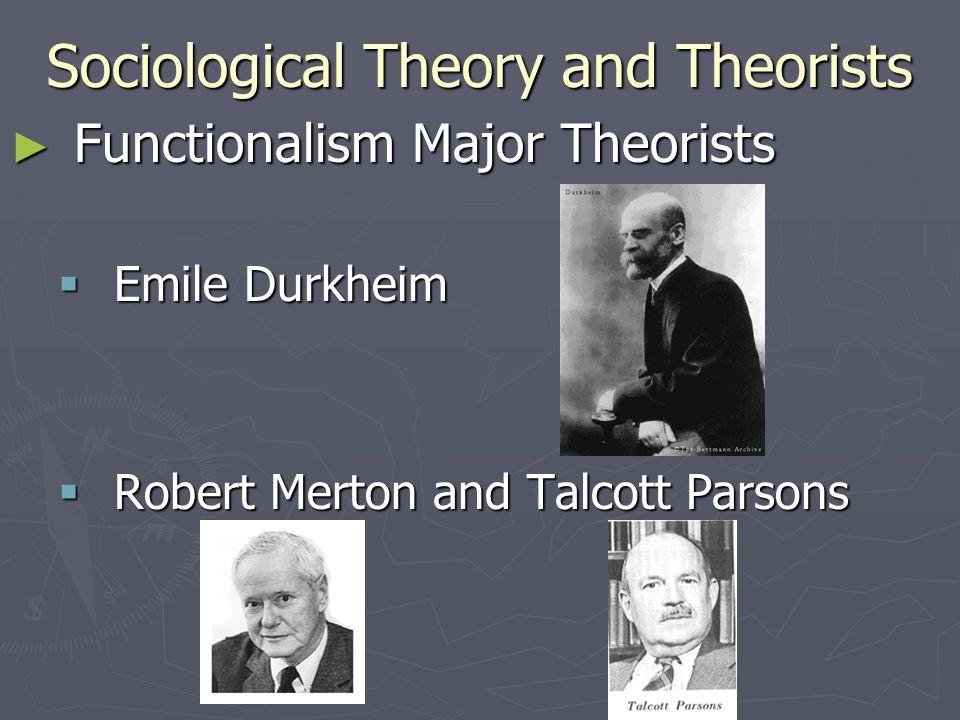 Sociological Theory and Theorists ► Functionalism Major Theorists  Emile Durkheim  Robert Merton and Talcott Parsons