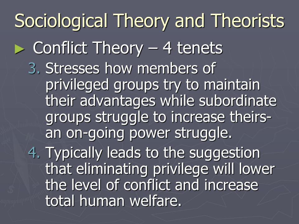 Sociological Theory and Theorists ► Conflict Theory – 4 tenets 3.Stresses how members of privileged groups try to maintain their advantages while subo
