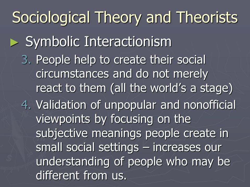 Sociological Theory and Theorists ► Symbolic Interactionism 3.People help to create their social circumstances and do not merely react to them (all th