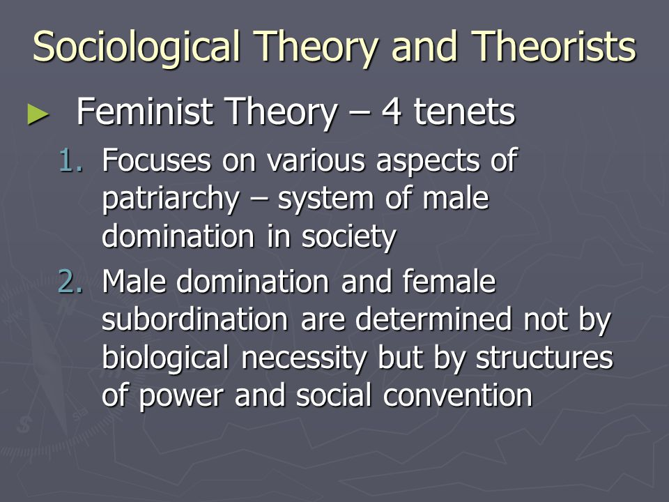 Sociological Theory and Theorists ► Feminist Theory – 4 tenets 1.Focuses on various aspects of patriarchy – system of male domination in society 2.Mal