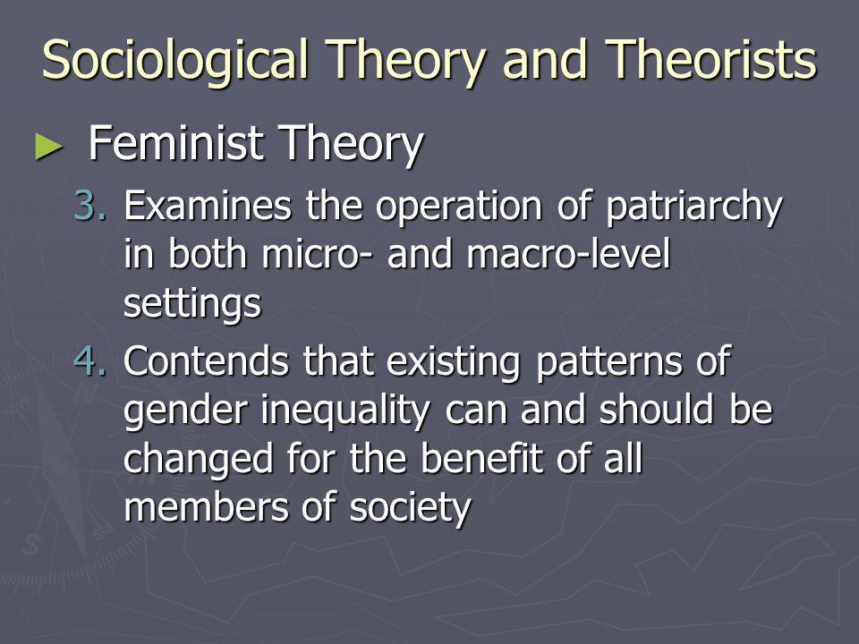 Sociological Theory and Theorists ► Feminist Theory 3.Examines the operation of patriarchy in both micro- and macro-level settings 4.Contends that exi