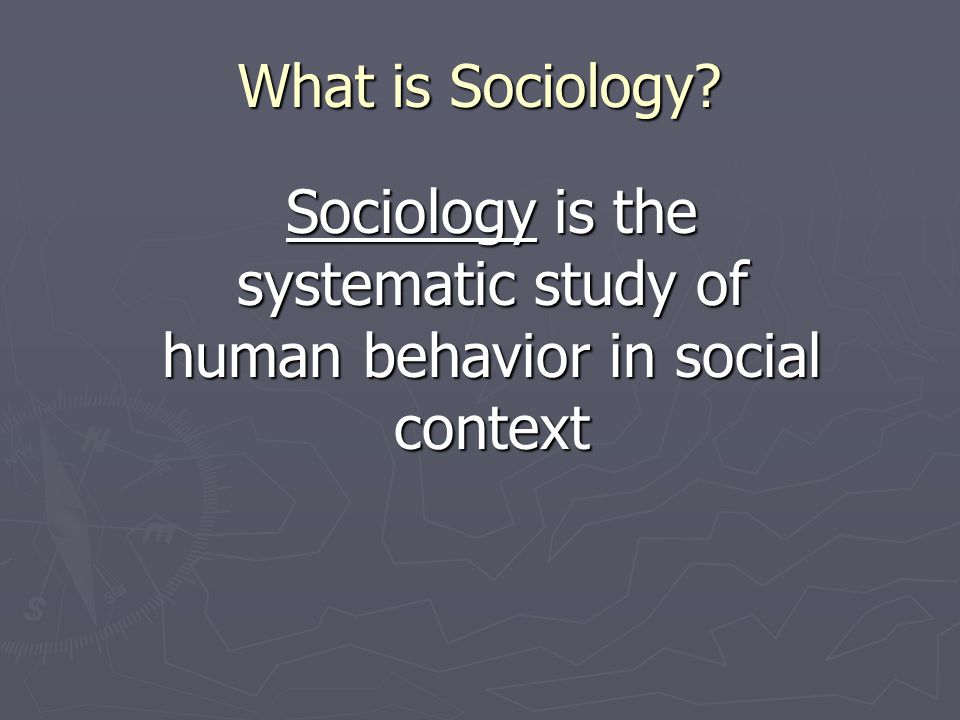 What is Sociology? Sociology is the systematic study of human behavior in social context