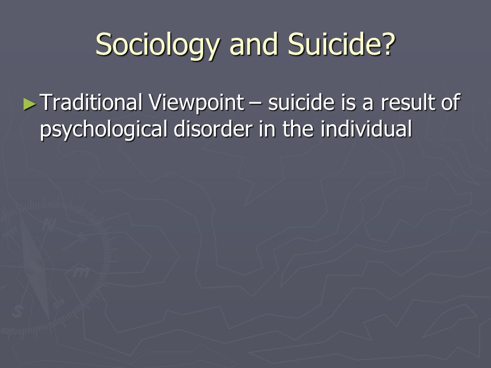 Sociology and Suicide? ► Traditional Viewpoint – suicide is a result of psychological disorder in the individual