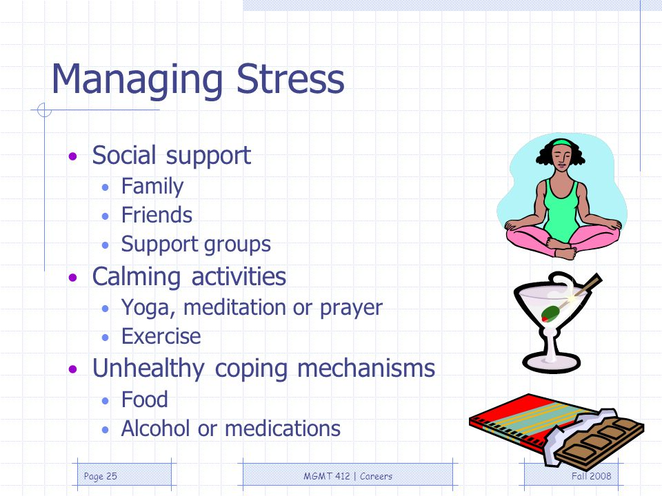 Fall 2008MGMT 412 | CareersPage 25 Managing Stress Social support Family Friends Support groups Calming activities Yoga, meditation or prayer Exercise Unhealthy coping mechanisms Food Alcohol or medications