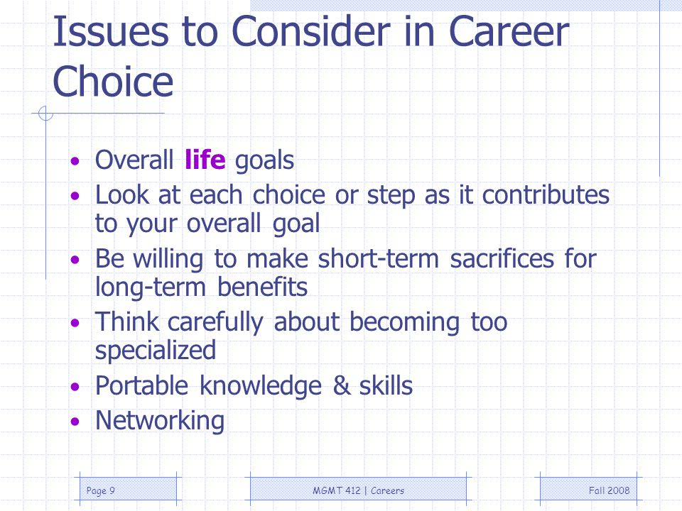 Fall 2008MGMT 412 | CareersPage 9 Issues to Consider in Career Choice Overall life goals Look at each choice or step as it contributes to your overall goal Be willing to make short-term sacrifices for long-term benefits Think carefully about becoming too specialized Portable knowledge & skills Networking