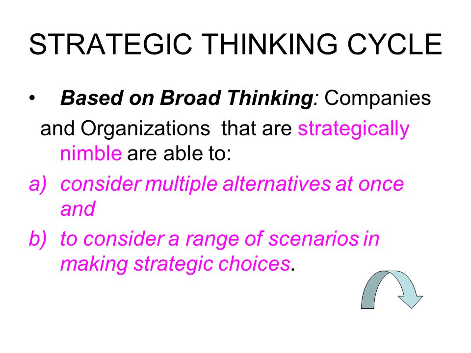 STRATEGIC THINKING CYCLE Based on Broad Thinking: Companies and Organizations that are strategically nimble are able to: a)consider multiple alternatives at once and b)to consider a range of scenarios in making strategic choices.