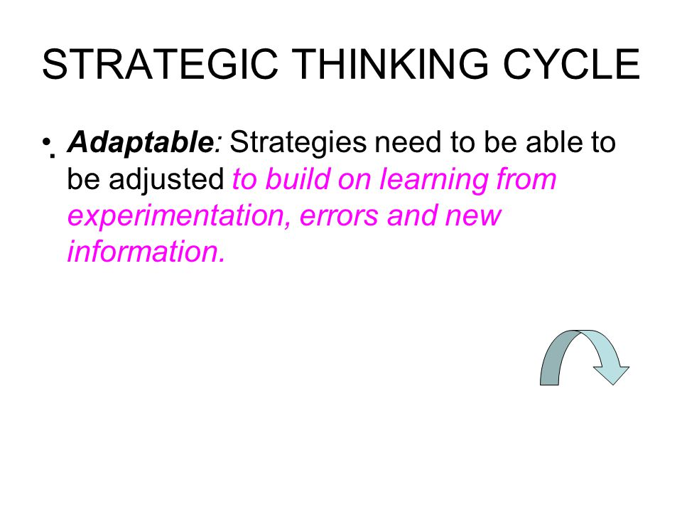 STRATEGIC THINKING CYCLE Adaptable: Strategies need to be able to be adjusted to build on learning from experimentation, errors and new information.