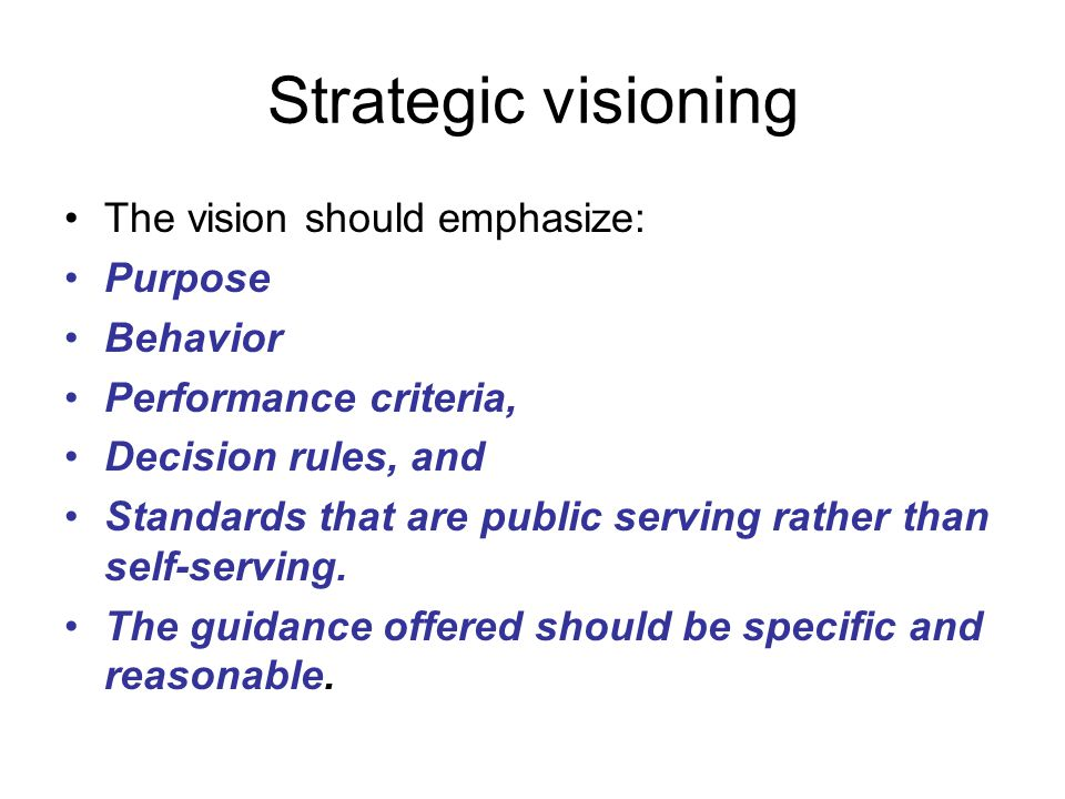 Strategic visioning The vision should emphasize: Purpose Behavior Performance criteria, Decision rules, and Standards that are public serving rather than self-serving.