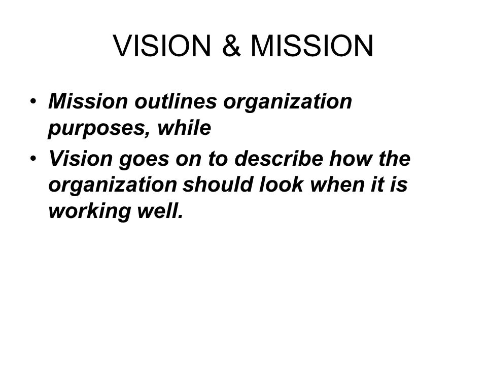 VISION & MISSION Mission outlines organization purposes, while Vision goes on to describe how the organization should look when it is working well.