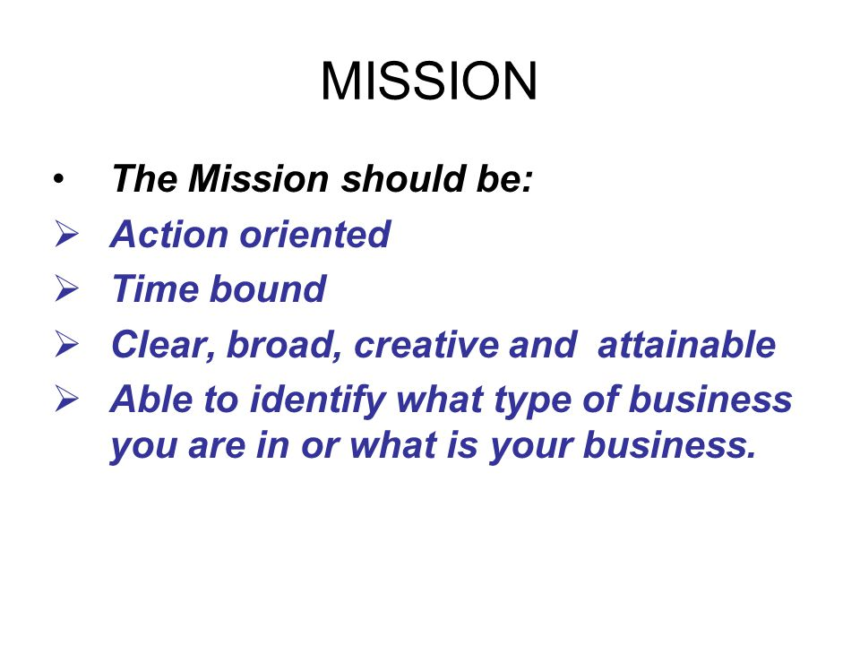 MISSION The Mission should be:  Action oriented  Time bound  Clear, broad, creative and attainable  Able to identify what type of business you are in or what is your business.