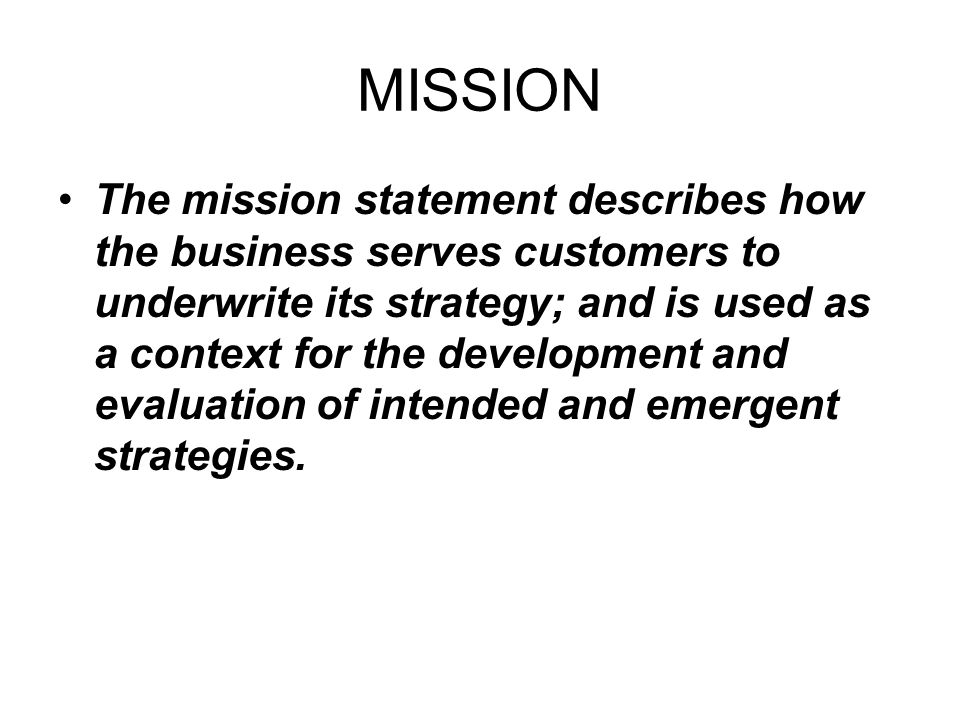 MISSION The mission statement describes how the business serves customers to underwrite its strategy; and is used as a context for the development and evaluation of intended and emergent strategies.