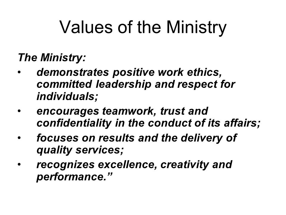 Values of the Ministry The Ministry: demonstrates positive work ethics, committed leadership and respect for individuals; encourages teamwork, trust and confidentiality in the conduct of its affairs; focuses on results and the delivery of quality services; recognizes excellence, creativity and performance.
