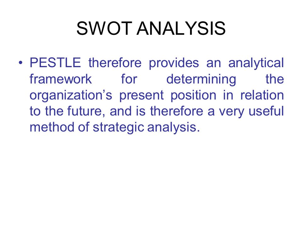 SWOT ANALYSIS PESTLE therefore provides an analytical framework for determining the organization's present position in relation to the future, and is therefore a very useful method of strategic analysis.