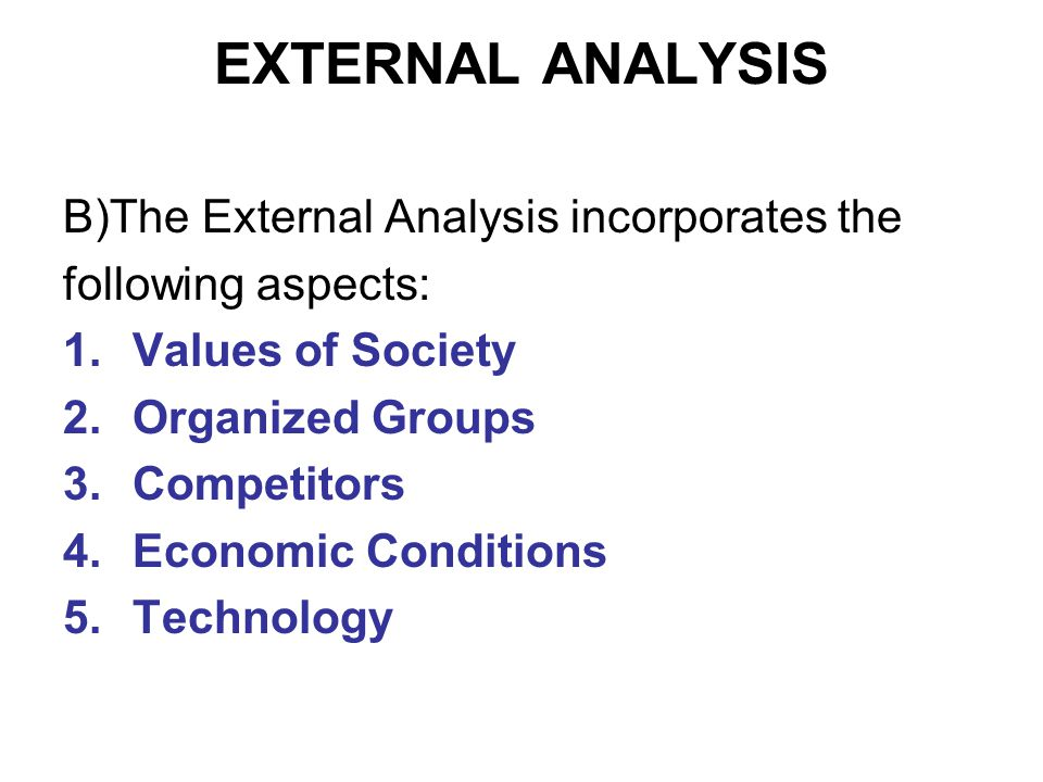 EXTERNAL ANALYSIS B)The External Analysis incorporates the following aspects: 1.Values of Society 2.Organized Groups 3.Competitors 4.Economic Conditions 5.Technology