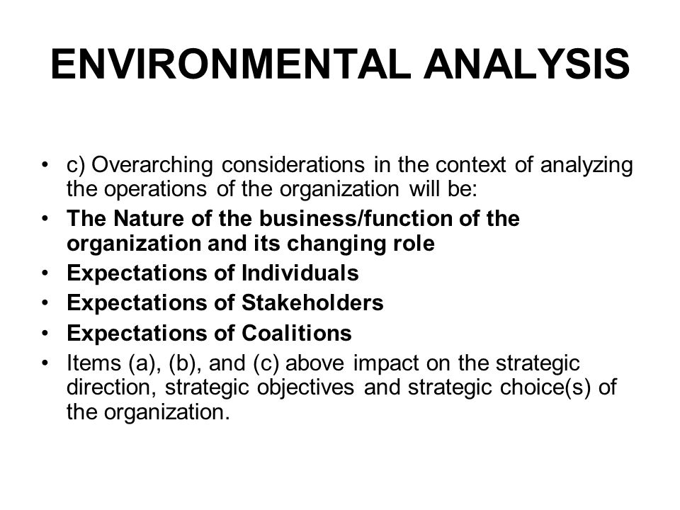 ENVIRONMENTAL ANALYSIS c) Overarching considerations in the context of analyzing the operations of the organization will be: The Nature of the business/function of the organization and its changing role Expectations of Individuals Expectations of Stakeholders Expectations of Coalitions Items (a), (b), and (c) above impact on the strategic direction, strategic objectives and strategic choice(s) of the organization.