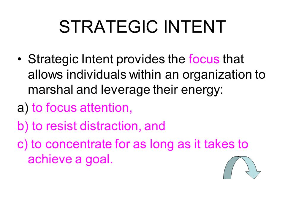 STRATEGIC INTENT Strategic Intent provides the focus that allows individuals within an organization to marshal and leverage their energy: a) to focus attention, b) to resist distraction, and c) to concentrate for as long as it takes to achieve a goal.
