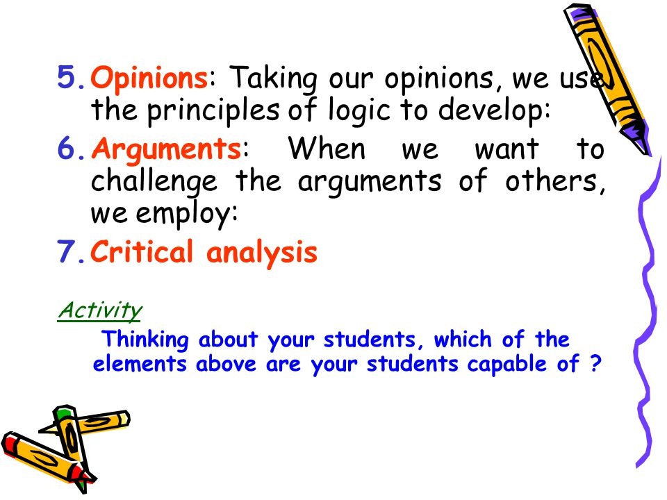 Elements of Critical Thinking 1.Observation: From a series of observations, we can come to establish: 2.Facts: From a series of facts, or an absence of facts, we make: 3.Inferences:Testing the validity of our inferences, we make : 4.Assumptions: From our assumptions, we form our …