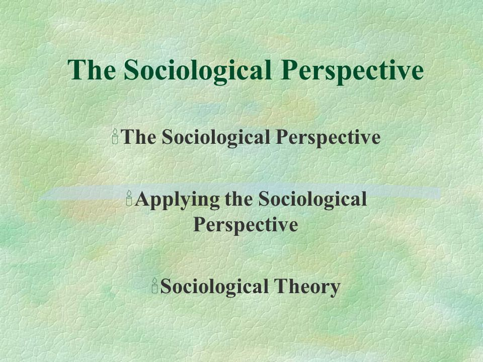 The Sociological Perspective The Sociological Perspective Applying the Sociological Perspective Sociological Theory