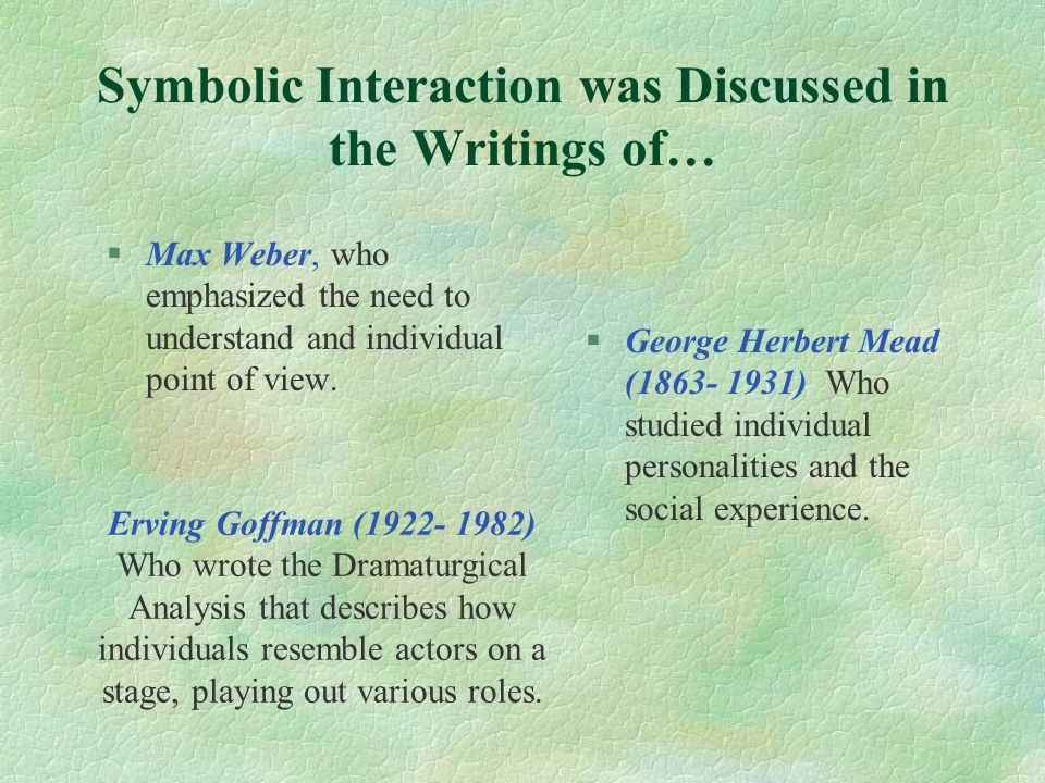 Symbolic Interaction was Discussed in the Writings of… §Max Weber, who emphasized the need to understand and individual point of view.