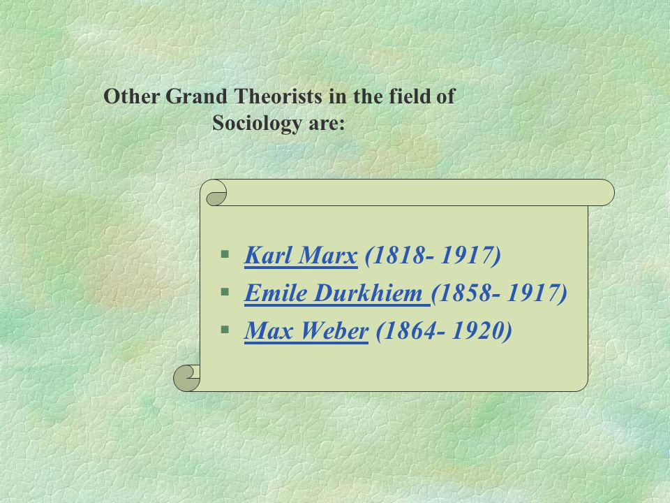 §Karl Marx (1818- 1917) §Emile Durkhiem (1858- 1917) §Max Weber (1864- 1920) Other Grand Theorists in the field of Sociology are: