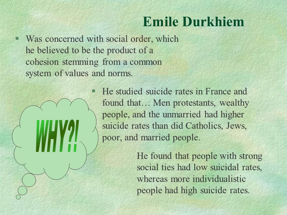 Emile Durkhiem §Was concerned with social order, which he believed to be the product of a cohesion stemming from a common system of values and norms.