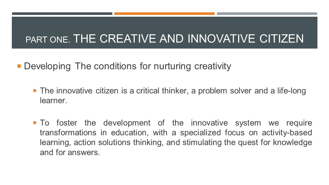  Developing The conditions for nurturing creativity  The innovative citizen is a critical thinker, a problem solver and a life-long learner.  To fo