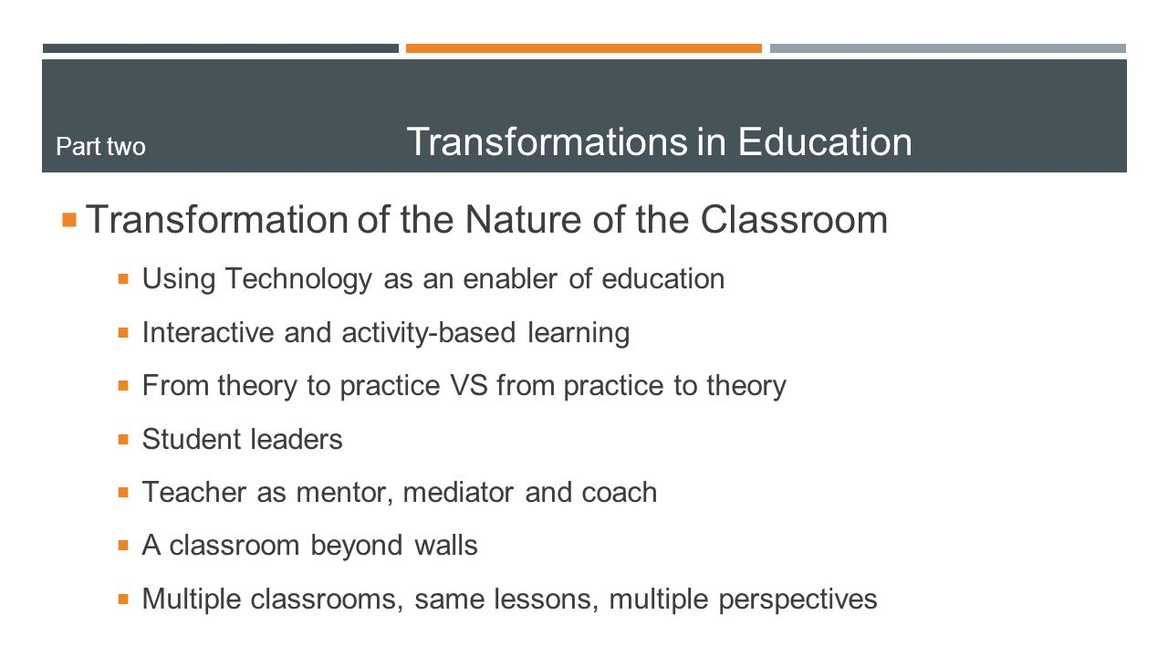  Transformation of the Nature of the Classroom  Using Technology as an enabler of education  Interactive and activity-based learning  From theory to practice VS from practice to theory  Student leaders  Teacher as mentor, mediator and coach  A classroom beyond walls  Multiple classrooms, same lessons, multiple perspectives Part two Transformations in Education