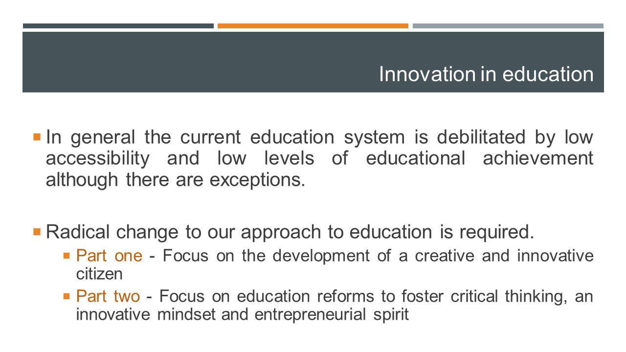 Innovation in education  In general the current education system is debilitated by low accessibility and low levels of educational achievement althou