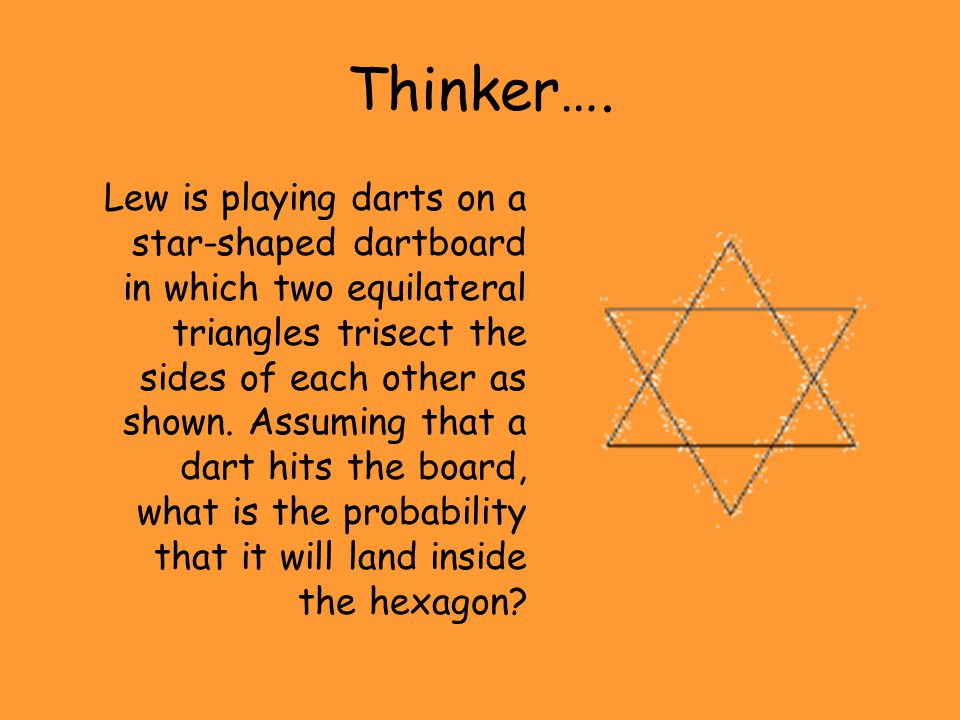 Thinker…. Lew is playing darts on a star-shaped dartboard in which two equilateral triangles trisect the sides of each other as shown. Assuming that a