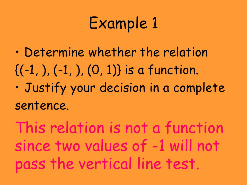 Example 1 Determine whether the relation {(-1, ), (-1, ), (0, 1)} is a function. Justify your decision in a complete sentence. This relation is not a