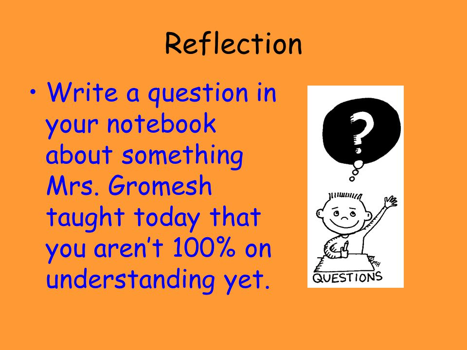 Reflection Write a question in your notebook about something Mrs. Gromesh taught today that you aren't 100% on understanding yet.