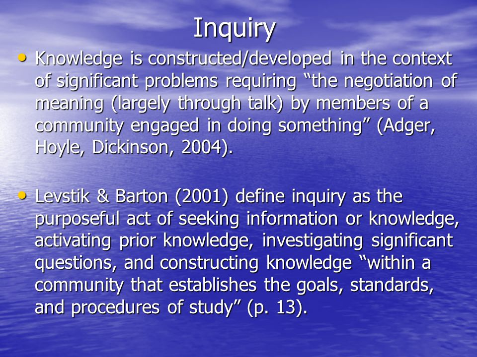 Inquiry Knowledge is constructed/developed in the context of significant problems requiring the negotiation of meaning (largely through talk) by members of a community engaged in doing something (Adger, Hoyle, Dickinson, 2004).