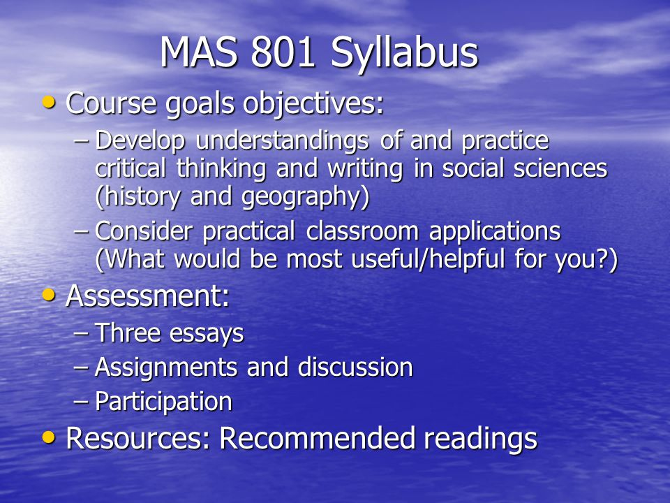 MAS 801 Syllabus Course goals objectives: Course goals objectives: –Develop understandings of and practice critical thinking and writing in social sciences (history and geography) –Consider practical classroom applications (What would be most useful/helpful for you ) Assessment: Assessment: –Three essays –Assignments and discussion –Participation Resources: Recommended readings Resources: Recommended readings