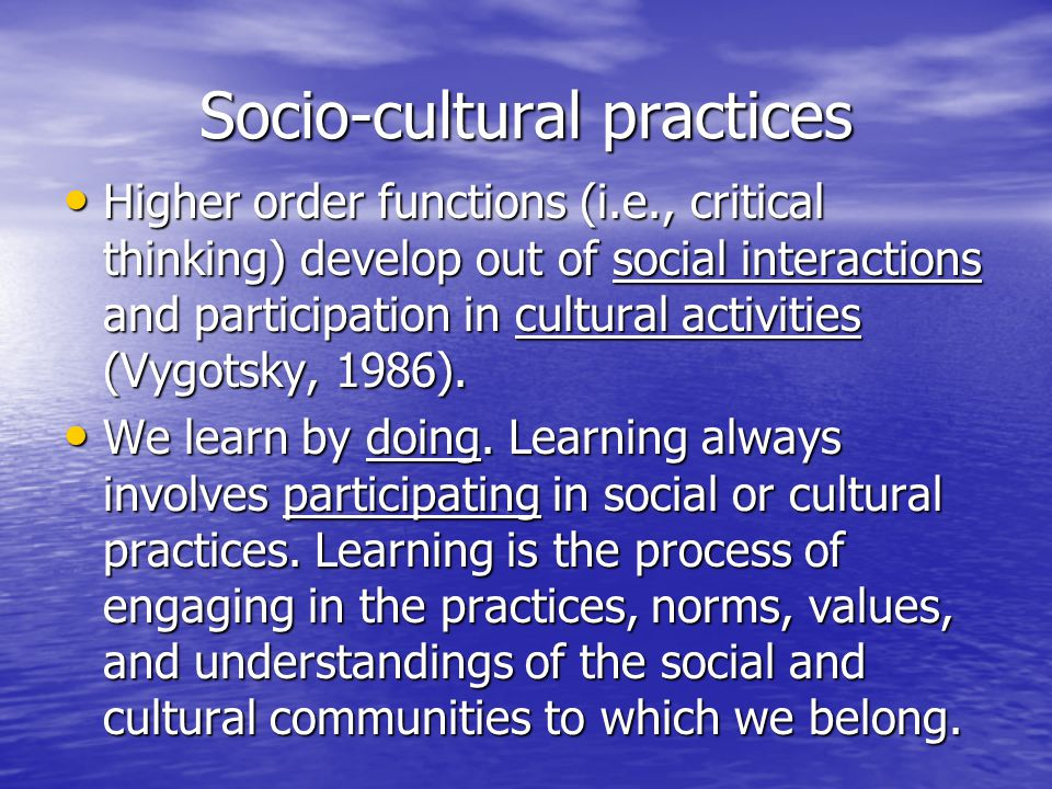 Socio-cultural practices Higher order functions (i.e., critical thinking) develop out of social interactions and participation in cultural activities (Vygotsky, 1986).