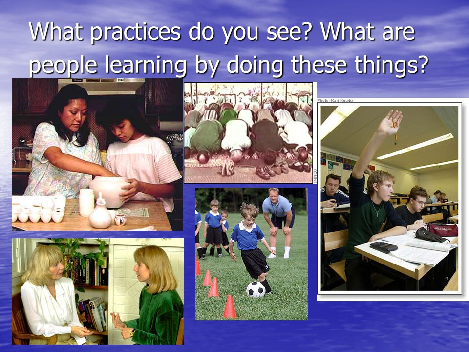 What practices do you see What are people learning by doing these things