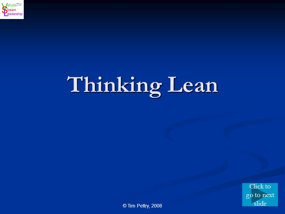 TM © Tim Pettry, 2008 Thinking Lean Click to go to next slide