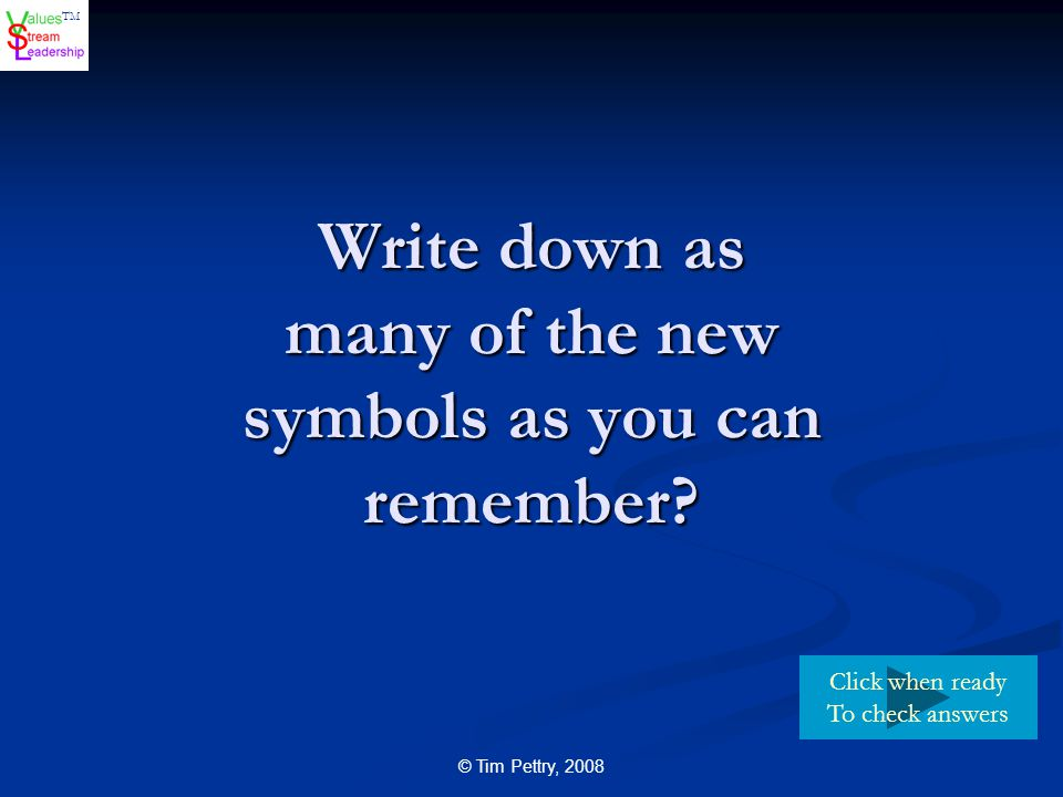 TM © Tim Pettry, 2008 Write down as many of the new symbols as you can remember? Click when ready To check answers