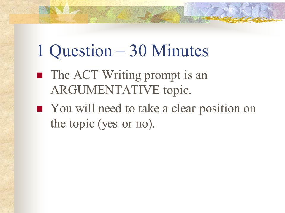 1 Question – 30 Minutes The ACT Writing prompt is an ARGUMENTATIVE topic.