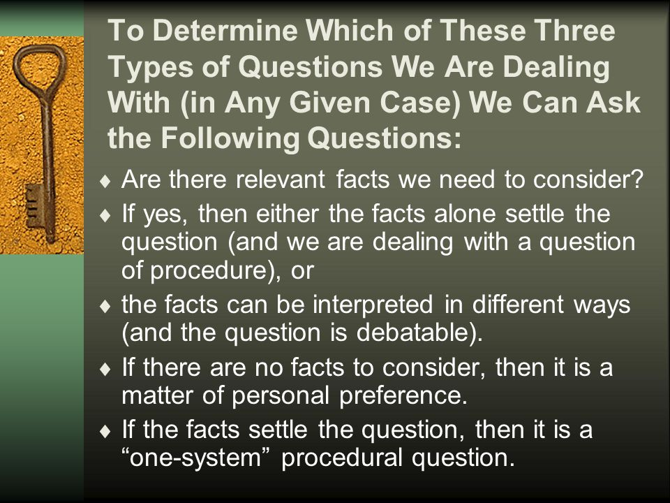 Three Types of Questions 1 One System 2 No System 3 Conflicting Systems Require evidence and reasoning within a system a correct answer call for stating a subjective preference a subjective opinion Require evidence and reasoning within multiple systems better and worse answers knowledge cannot be assessed judgment