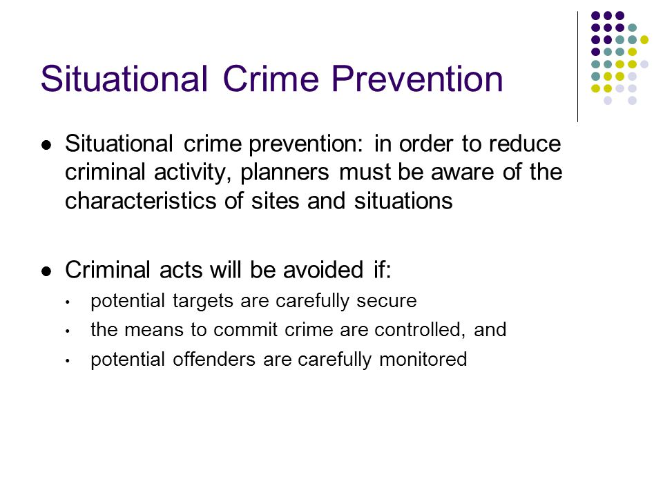 Situational Crime Prevention Situational crime prevention: in order to reduce criminal activity, planners must be aware of the characteristics of sites and situations Criminal acts will be avoided if: potential targets are carefully secure the means to commit crime are controlled, and potential offenders are carefully monitored