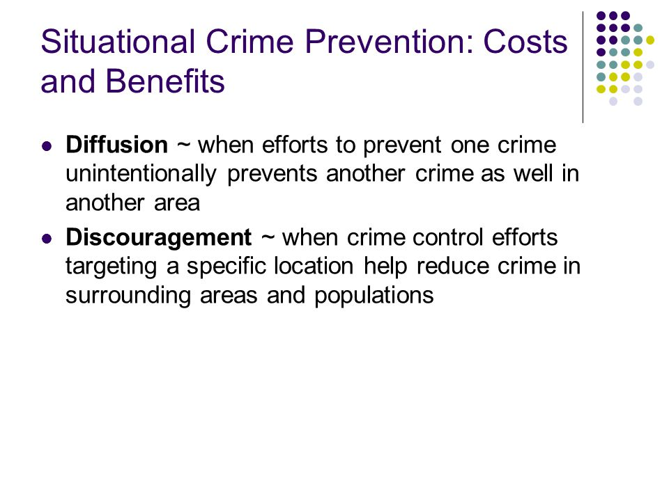 Situational Crime Prevention: Costs and Benefits Diffusion ~ when efforts to prevent one crime unintentionally prevents another crime as well in another area Discouragement ~ when crime control efforts targeting a specific location help reduce crime in surrounding areas and populations