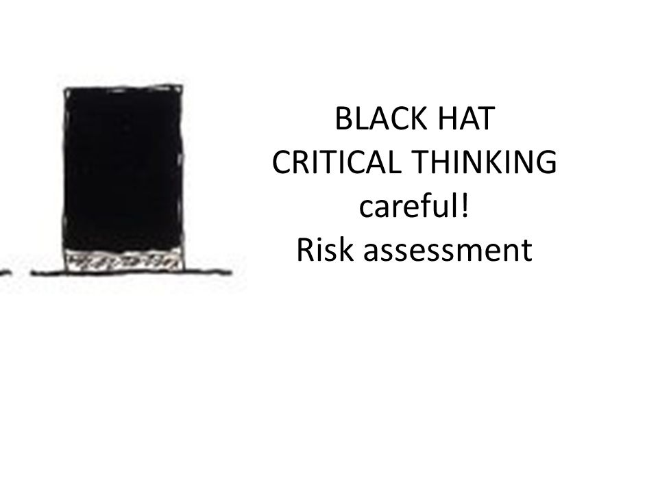 BLACK HAT CRITICAL THINKING careful! Risk assessment