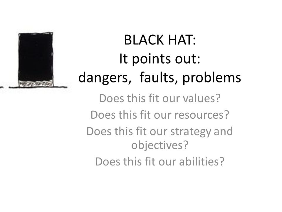 BLACK HAT: It points out: dangers, faults, problems Does this fit our values? Does this fit our resources? Does this fit our strategy and objectives?