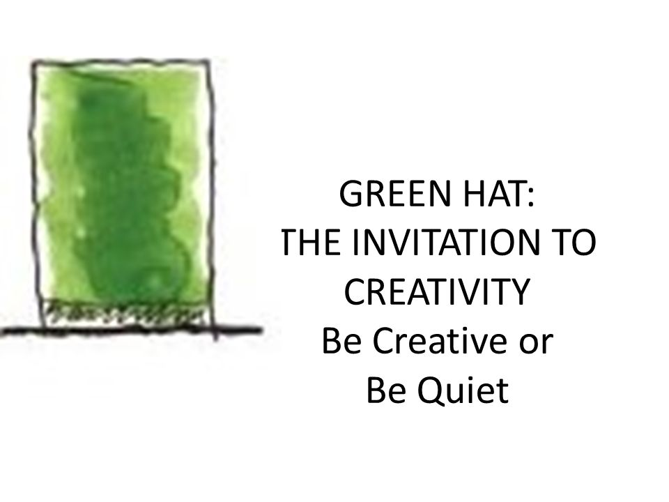 GREEN HAT: THE INVITATION TO CREATIVITY Be Creative or Be Quiet
