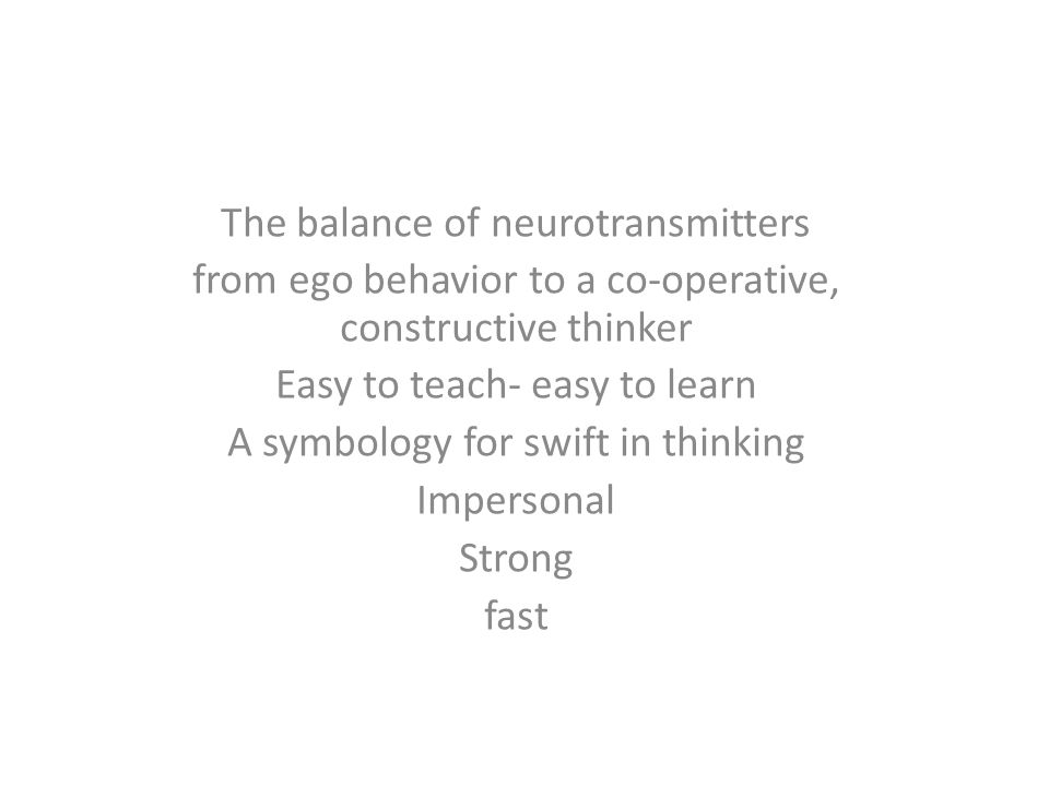 The balance of neurotransmitters from ego behavior to a co-operative, constructive thinker Easy to teach- easy to learn A symbology for swift in think