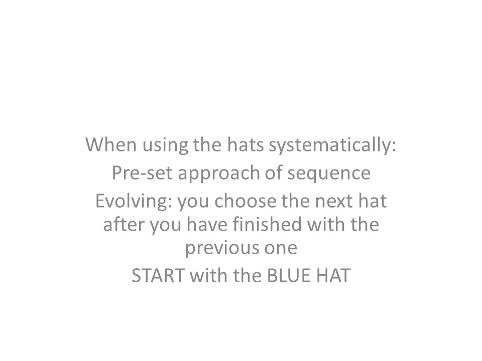 When using the hats systematically: Pre-set approach of sequence Evolving: you choose the next hat after you have finished with the previous one START