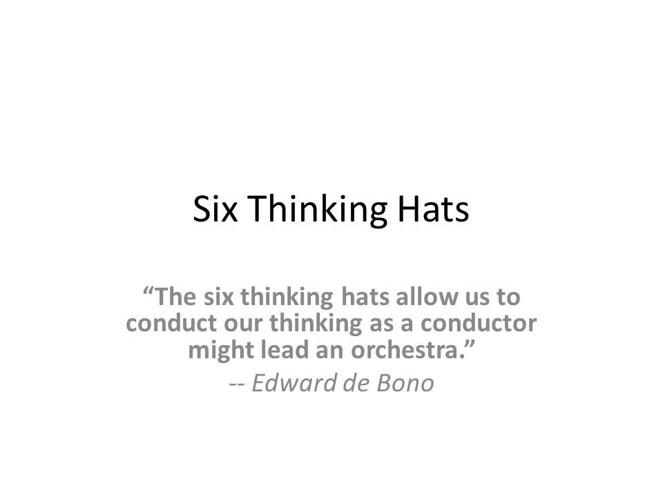 "Six Thinking Hats ""The six thinking hats allow us to conduct our thinking as a conductor might lead an orchestra."" -- Edward de Bono"
