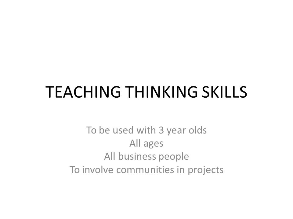 TEACHING THINKING SKILLS To be used with 3 year olds All ages All business people To involve communities in projects