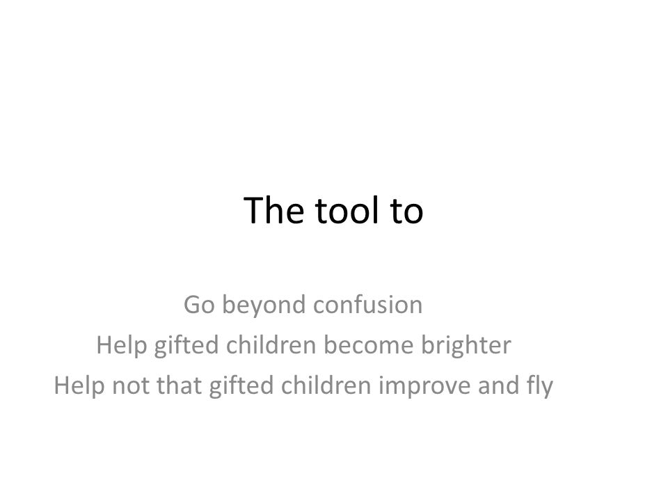The tool to Go beyond confusion Help gifted children become brighter Help not that gifted children improve and fly