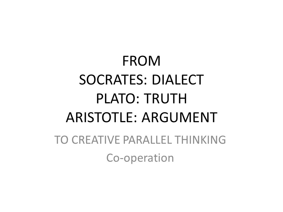 FROM SOCRATES: DIALECT PLATO: TRUTH ARISTOTLE: ARGUMENT TO CREATIVE PARALLEL THINKING Co-operation
